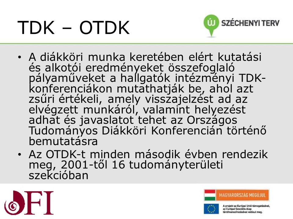 TDK – OTDK A diákköri munka keretében elért kutatási és alkotói eredményeket összefoglaló pályaműveket a hallgatók intézményi TDK- konferenciákon mutathatják be, ahol azt zsűri értékeli, amely visszajelzést ad az elvégzett munkáról, valamint helyezést adhat és javaslatot tehet az Országos Tudományos Diákköri Konferencián történő bemutatásra Az OTDK-t minden második évben rendezik meg, 2001-től 16 tudományterületi szekcióban