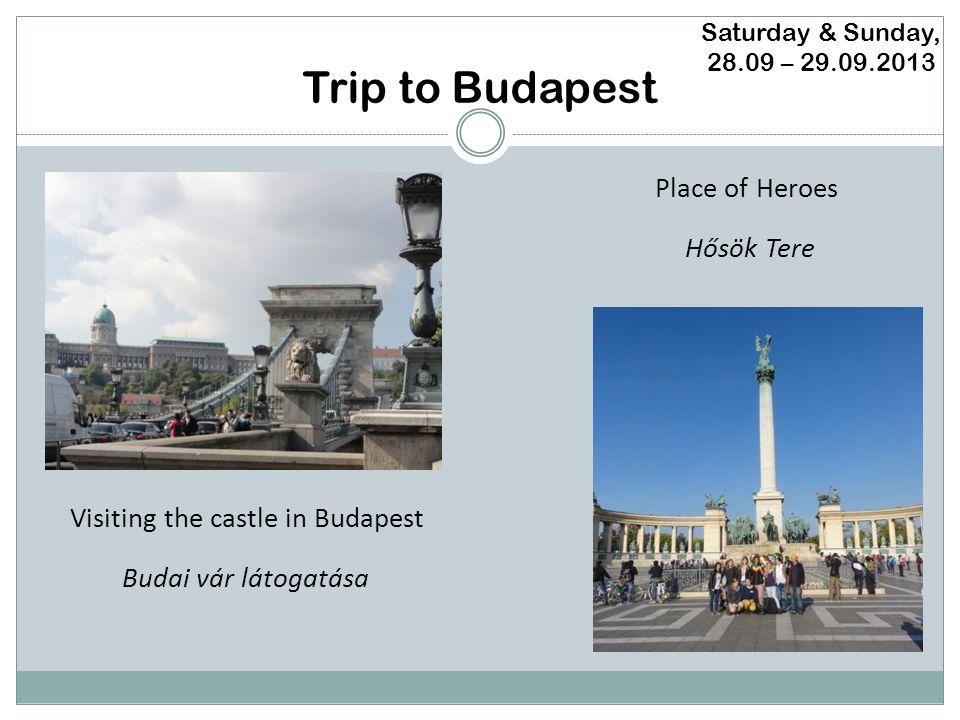 Trip to Budapest Saturday & Sunday, 28.09 – 29.09.2013 Visiting the castle in Budapest Place of Heroes Budai vár látogatása Hősök Tere