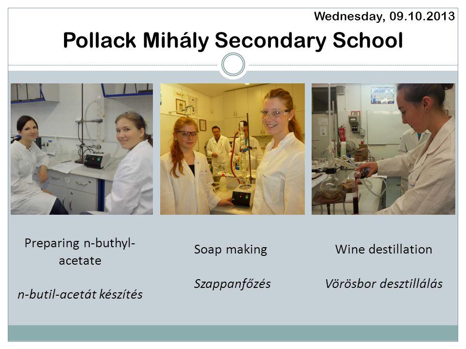 Pollack Mihály Secondary School Wednesday, 09.10.2013 Soap making Szappanfőzés Wine destillation Vörösbor desztillálás Preparing n-buthyl- acetate n-butil-acetát készítés