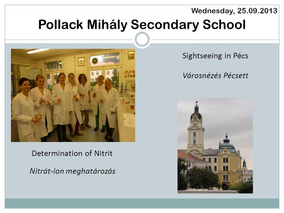 Pollack Mihály Secondary School Wednesday, 25.09.2013 Determination of Nitrit Sightseeing in Pécs Nitrát-ion meghatározás Városnézés Pécsett