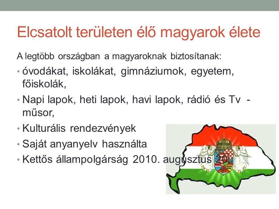 Elcsatolt területen élő magyarok élete A legtöbb országban a magyaroknak biztosítanak: óvodákat, iskolákat, gimnáziumok, egyetem, főiskolák, Napi lapok, heti lapok, havi lapok, rádió és Tv - műsor, Kulturális rendezvények Saját anyanyelv használta Kettős állampolgárság 2010.