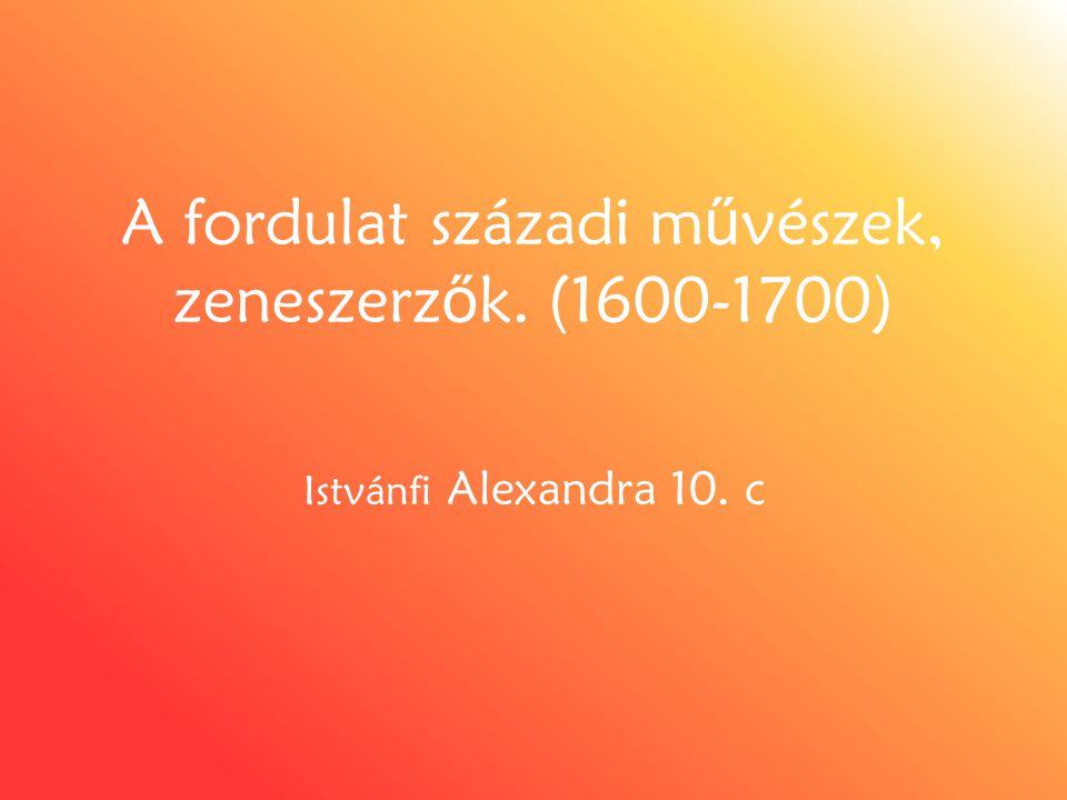 A fordulat századi m ű vészek, zeneszerz ő k. (1600-1700) Istvánfi Alexandra 10. c