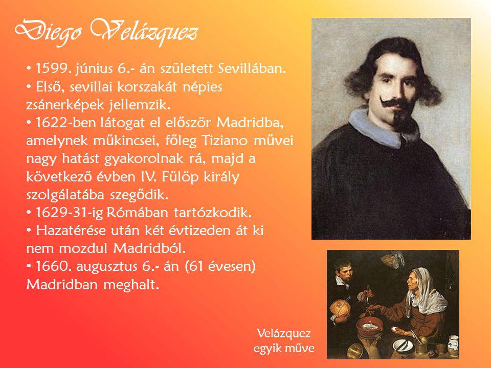 Diego Velázquez 1599. június 6.- án született Sevillában. Els ő, sevillai korszakát népies zsánerképek jellemzik. 1622-ben látogat el el ő ször Madrid