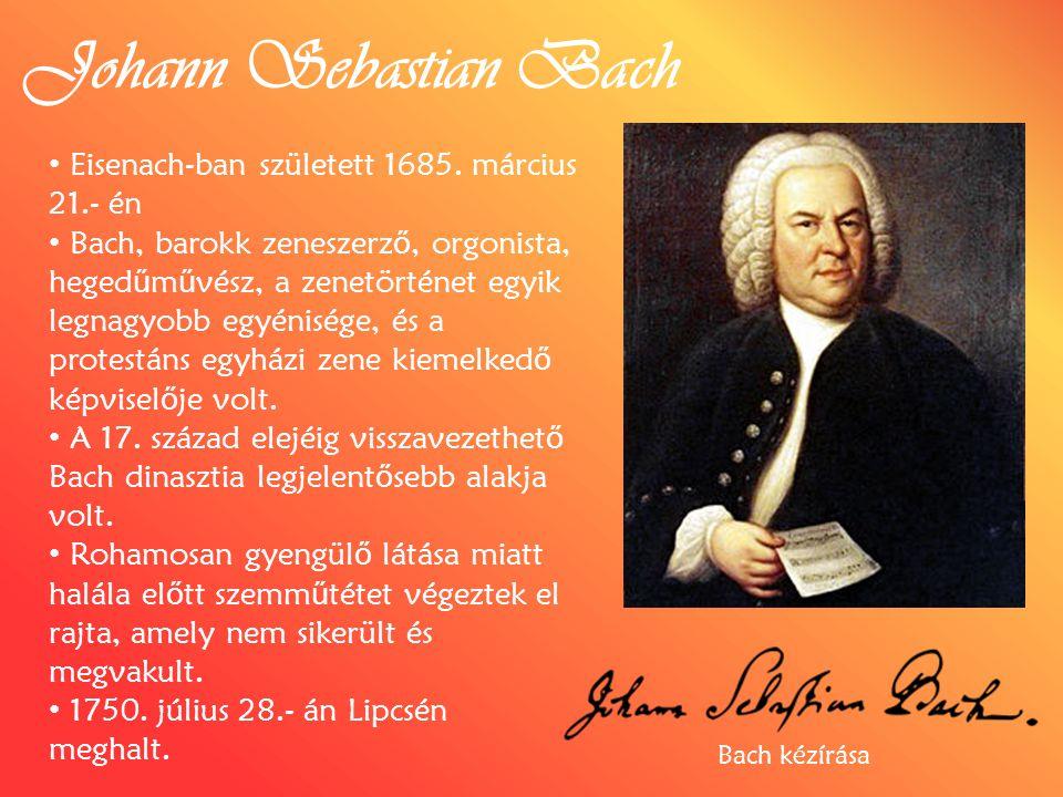 Johann Sebastian Bach Eisenach-ban született 1685. március 21.- én Bach, barokk zeneszerz ő, orgonista, heged ű m ű vész, a zenetörténet egyik legnagy