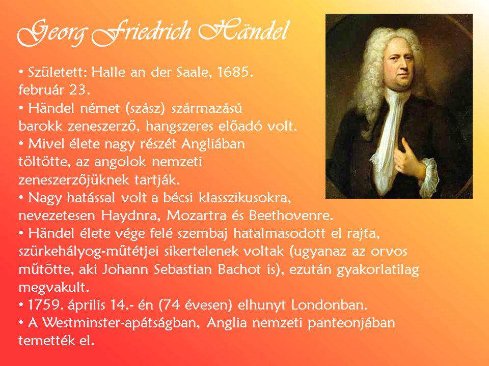 Georg Friedrich Händel Született: Halle an der Saale, 1685. február 23. Händel német (szász) származású barokk zeneszerz ő, hangszeres el ő adó volt.