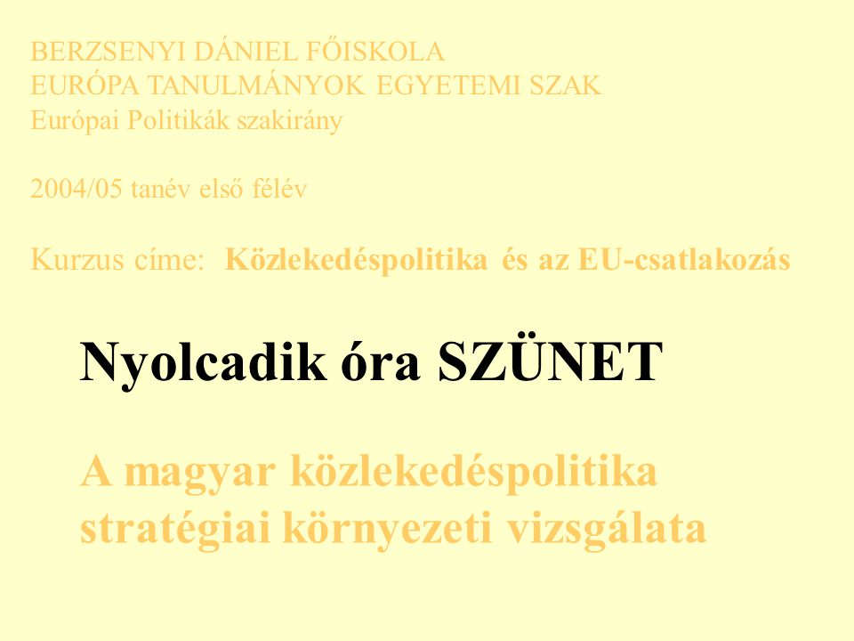 BERZSENYI DÁNIEL FŐISKOLA EURÓPA TANULMÁNYOK EGYETEMI SZAK Európai Politikák szakirány 2004/05 tanév első félév Kurzus címe: Közlekedéspolitika és az EU-csatlakozás Nyolcadik óra SZÜNET A magyar közlekedéspolitika stratégiai környezeti vizsgálata