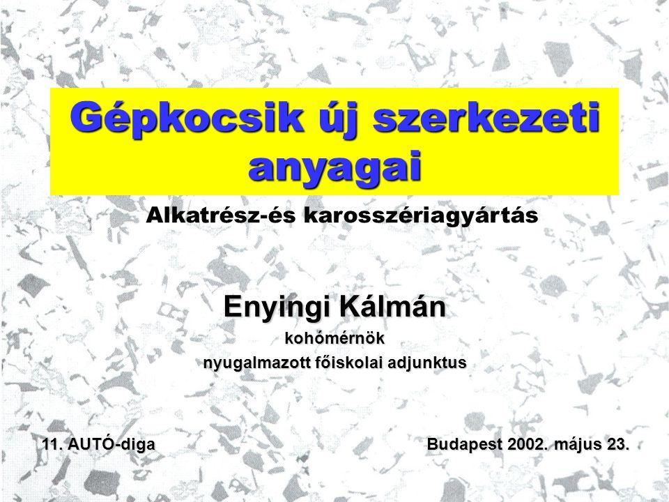 Gépkocsik új szerkezeti anyagai Enyingi Kálmán kohómérnök nyugalmazott főiskolai adjunktus 11. AUTÓ-diga Budapest 2002. május 23. Alkatrész-és karossz