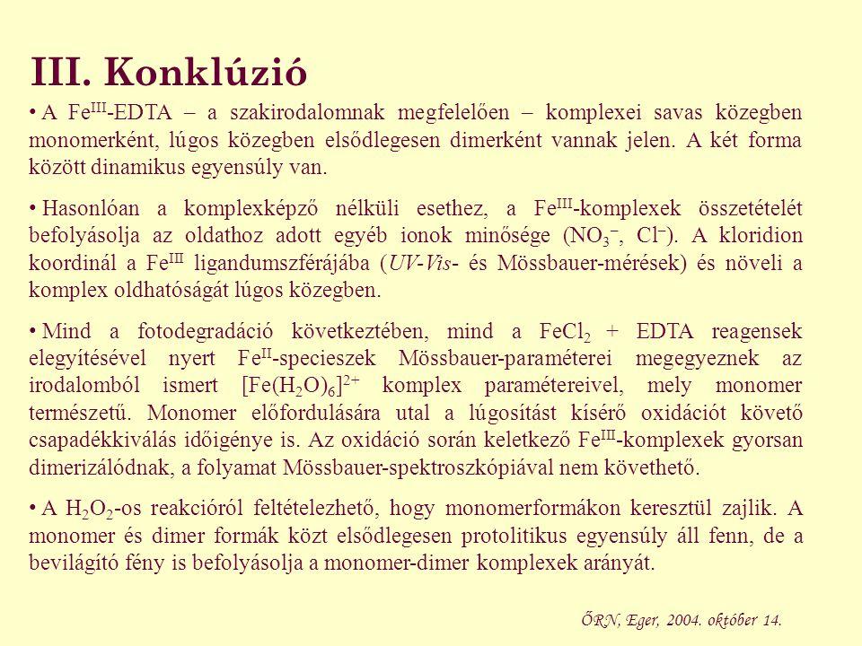III. Konklúzió A Fe III -EDTA – a szakirodalomnak megfelelően – komplexei savas közegben monomerként, lúgos közegben elsődlegesen dimerként vannak jel