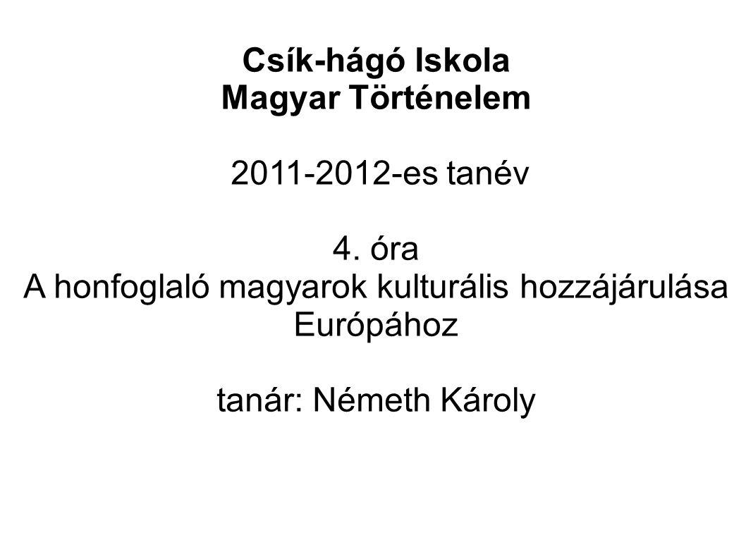 Csík-hágó Iskola Magyar Történelem 2011-2012-es tanév 4. óra A honfoglaló magyarok kulturális hozzájárulása Európához tanár: Németh Károly