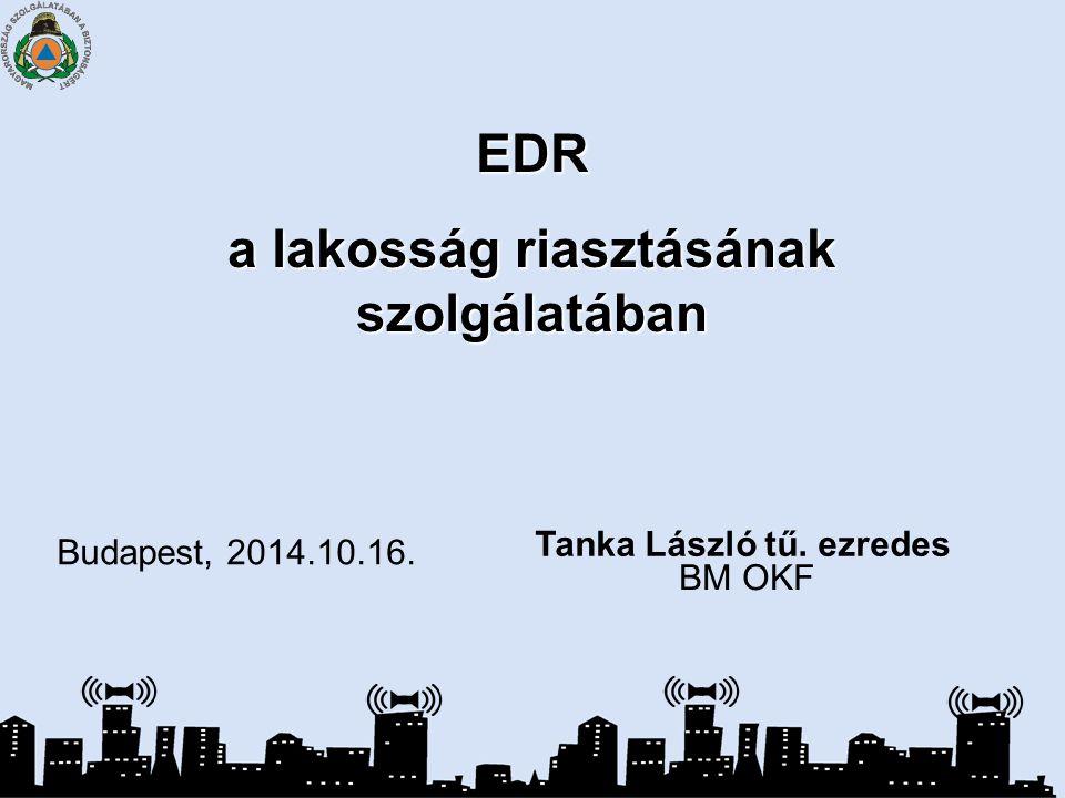 EDR a lakosság riasztásának szolgálatában Budapest, 2014.10.16. Tanka László tű. ezredes BM OKF