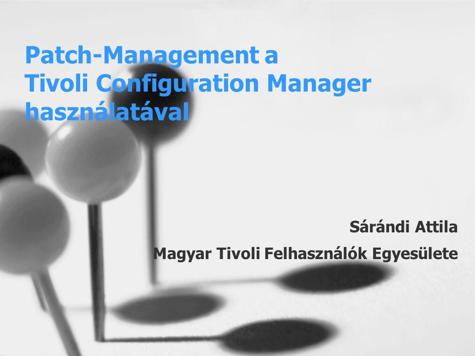 Patch-Management a Tivoli Configuration Manager használatával Sárándi Attila Magyar Tivoli Felhasználók Egyesülete