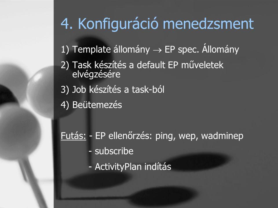 4. Konfiguráció menedzsment 1)Template állomány  EP spec. Állomány 2)Task készítés a default EP műveletek elvégzésére 3)Job készítés a task-ból 4)Beü