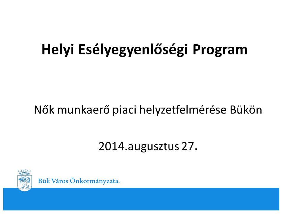 Helyi Esélyegyenlőségi Program Nők munkaerő piaci helyzetfelmérése Bükön 2014.augusztus 27.