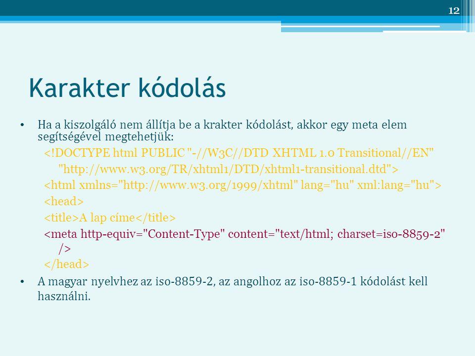 12 Karakter kódolás Ha a kiszolgáló nem állítja be a krakter kódolást, akkor egy meta elem segítségével megtehetjük: <!DOCTYPE html PUBLIC -//W3C//DTD XHTML 1.0 Transitional//EN http://www.w3.org/TR/xhtml1/DTD/xhtml1-transitional.dtd > A lap címe A magyar nyelvhez az iso-8859-2, az angolhoz az iso-8859-1 kódolást kell használni.