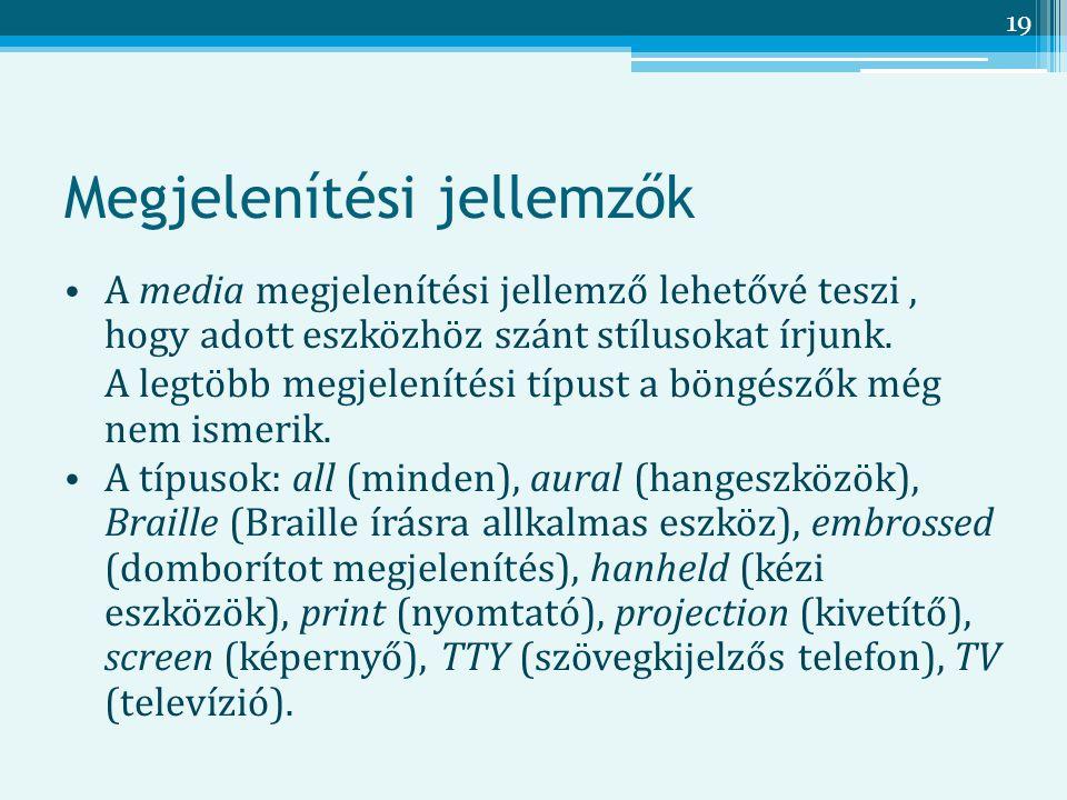 19 Megjelenítési jellemzők A media megjelenítési jellemző lehetővé teszi, hogy adott eszközhöz szánt stílusokat írjunk.