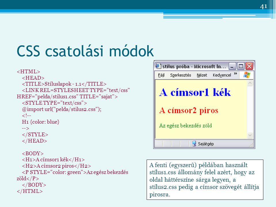 41 CSS csatolási módok Stíluslapok - 1.1 <LINK REL=STYLESHEET TYPE= text/css HREF= pelda/stilus1.css TITLE= sajat > @import url( pelda/stilus2.css ); <!-- H1 {color: blue} --> A címsor1 kék A címsor2 piros Az egész bekezdés zöld A fenti (egyszerû) példában használt stílus1.css állomány felel azért, hogy az oldal háttérszíne sárga legyen, a stílus2.css pedig a címsor szövegét állítja pirosra.
