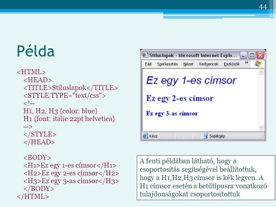 44 Példa Stíluslapok <!-- H1, H2, H3 {color: blue} H1 {font: italic 22pt helvetica} --> Ez egy 1-es címsor Ez egy 2-es címsor Ez egy 3-as címsor A fenti példában látható, hogy a csoportosítás segítségével beállítottuk, hogy a H1,H2,H3 címsor is kék legyen.