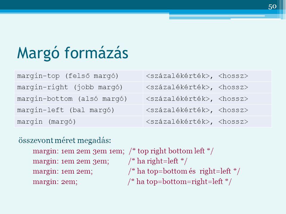 50 Margó formázás margin-top (felső margó), margin-right (jobb margó), margin-bottom (alsó margó), margin-left (bal margó), margin (margó), összevont méret megadás: margin: 1em 2em 3em 1em; /* top right bottom left */ margin: 1em 2em 3em; /* ha right=left */ margin: 1em 2em; /* ha top=bottom és right=left */ margin: 2em; /* ha top=bottom=right=left */