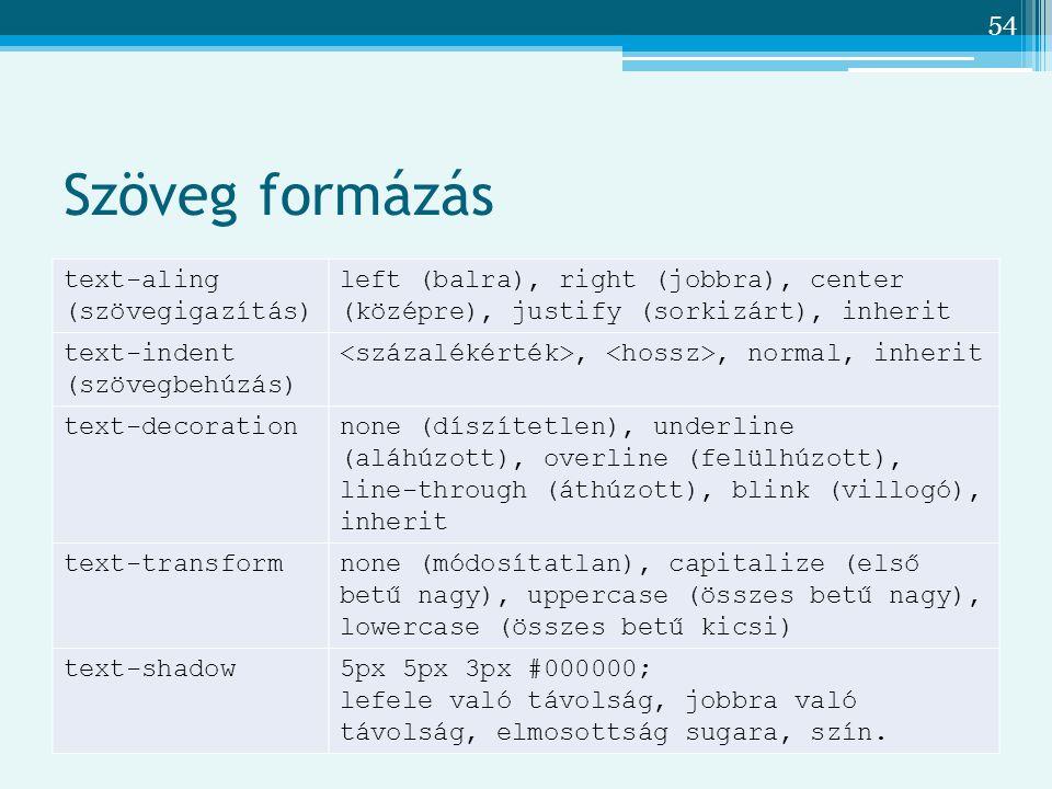54 Szöveg formázás text-aling (szövegigazítás) left (balra), right (jobbra), center (középre), justify (sorkizárt), inherit text-indent (szövegbehúzás),, normal, inherit text-decorationnone (díszítetlen), underline (aláhúzott), overline (felülhúzott), line-through (áthúzott), blink (villogó), inherit text-transformnone (módosítatlan), capitalize (első betű nagy), uppercase (összes betű nagy), lowercase (összes betű kicsi) text-shadow5px 5px 3px #000000; lefele való távolság, jobbra való távolság, elmosottság sugara, szín.