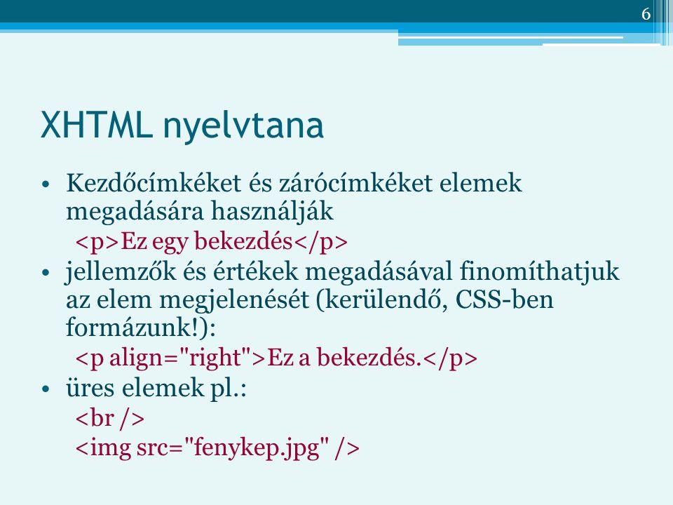 6 XHTML nyelvtana Kezdőcímkéket és zárócímkéket elemek megadására használják Ez egy bekezdés jellemzők és értékek megadásával finomíthatjuk az elem megjelenését (kerülendő, CSS-ben formázunk!): Ez a bekezdés.