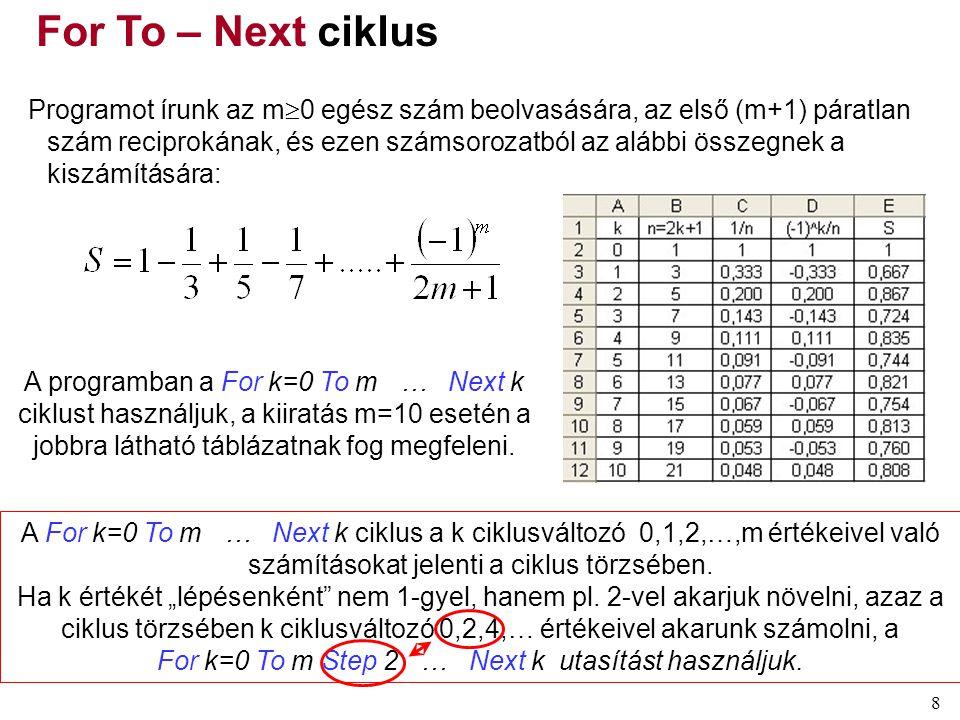 8 Programot írunk az m  0 egész szám beolvasására, az első (m+1) páratlan szám reciprokának, és ezen számsorozatból az alábbi összegnek a kiszámítására: A programban a For k=0 To m … Next k ciklust használjuk, a kiiratás m=10 esetén a jobbra látható táblázatnak fog megfeleni.