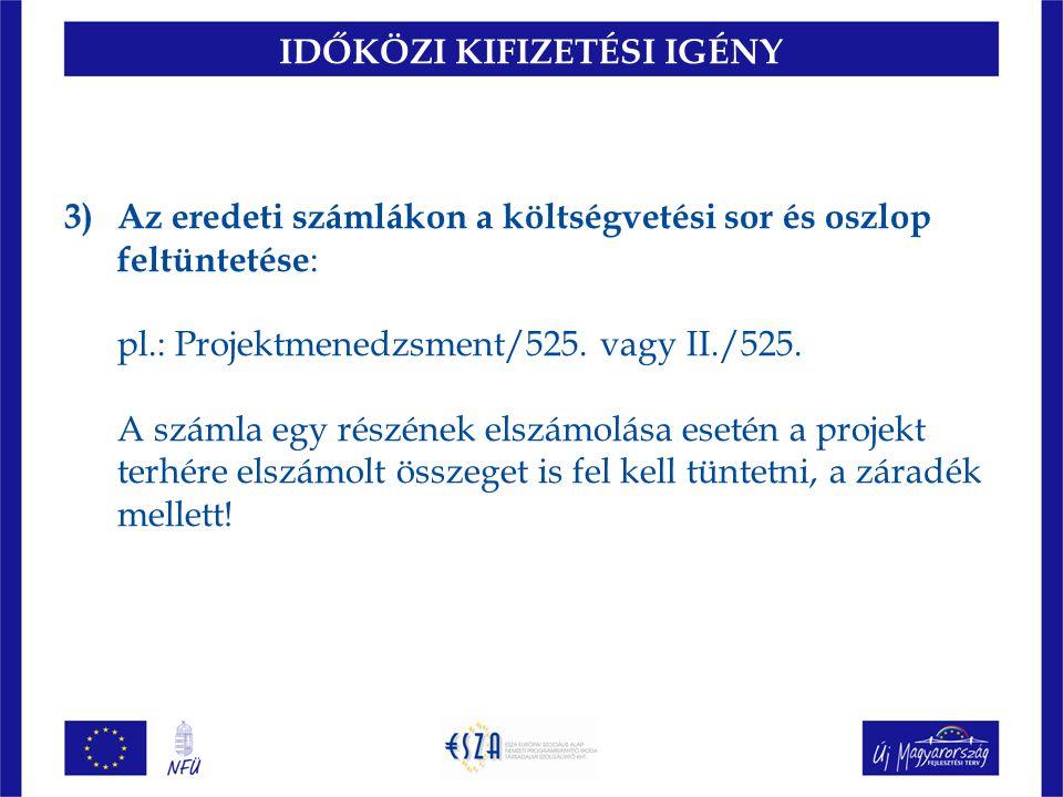 IDŐKÖZI KIFIZETÉSI IGÉNY 3)Az eredeti számlákon a költségvetési sor és oszlop feltüntetése : pl.: Projektmenedzsment/525.