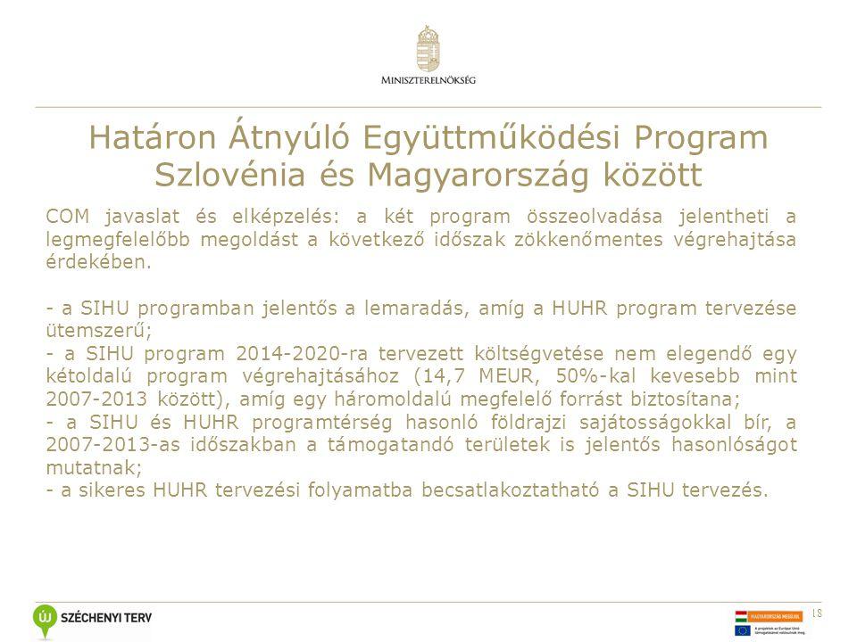 18 Határon Átnyúló Együttműködési Program Szlovénia és Magyarország között COM javaslat és elképzelés: a két program összeolvadása jelentheti a legmegfelelőbb megoldást a következő időszak zökkenőmentes végrehajtása érdekében.