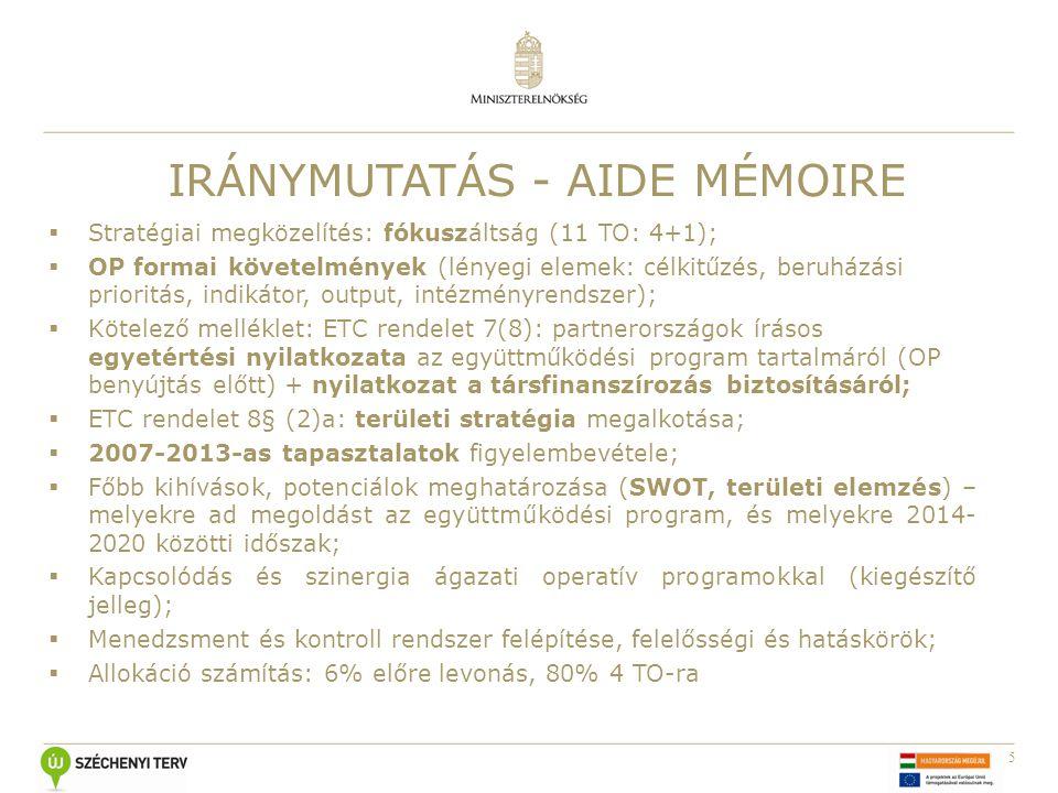5 IRÁNYMUTATÁS - AIDE MÉMOIRE  Stratégiai megközelítés: fókuszáltság (11 TO: 4+1);  OP formai követelmények (lényegi elemek: célkitűzés, beruházási prioritás, indikátor, output, intézményrendszer);  Kötelező melléklet: ETC rendelet 7(8): partnerországok írásos egyetértési nyilatkozata az együttműködési program tartalmáról (OP benyújtás előtt) + nyilatkozat a társfinanszírozás biztosításáról;  ETC rendelet 8§ (2)a: területi stratégia megalkotása;  2007-2013-as tapasztalatok figyelembevétele;  Főbb kihívások, potenciálok meghatározása (SWOT, területi elemzés) – melyekre ad megoldást az együttműködési program, és melyekre 2014- 2020 közötti időszak;  Kapcsolódás és szinergia ágazati operatív programokkal (kiegészítő jelleg);  Menedzsment és kontroll rendszer felépítése, felelősségi és hatáskörök;  Allokáció számítás: 6% előre levonás, 80% 4 TO-ra
