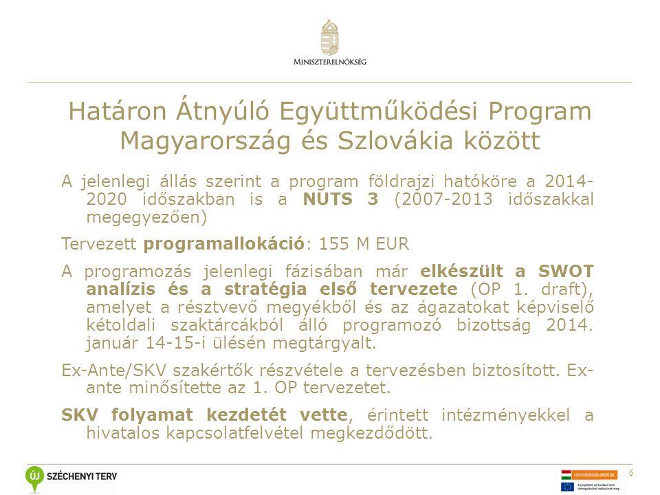 6 Határon Átnyúló Együttműködési Program Magyarország és Szlovákia között A jelenlegi állás szerint a program földrajzi hatóköre a 2014- 2020 időszakban is a NUTS 3 (2007-2013 időszakkal megegyezően) Tervezett programallokáció: 155 M EUR A programozás jelenlegi fázisában már elkészült a SWOT analízis és a stratégia első tervezete (OP 1.