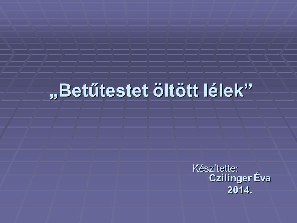 """""""Betűtestet öltött lélek"""" """"Betűtestet öltött lélek"""" Készítette: Czilinger Éva 2014."""