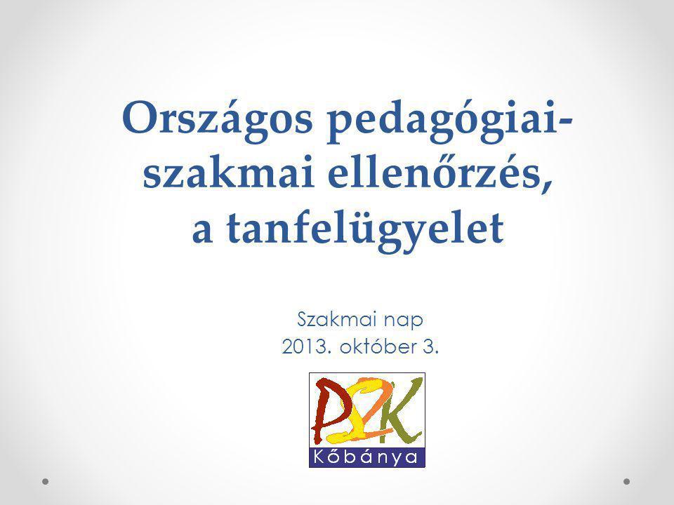 Országos pedagógiai- szakmai ellenőrzés, a tanfelügyelet Szakmai nap 2013. október 3.