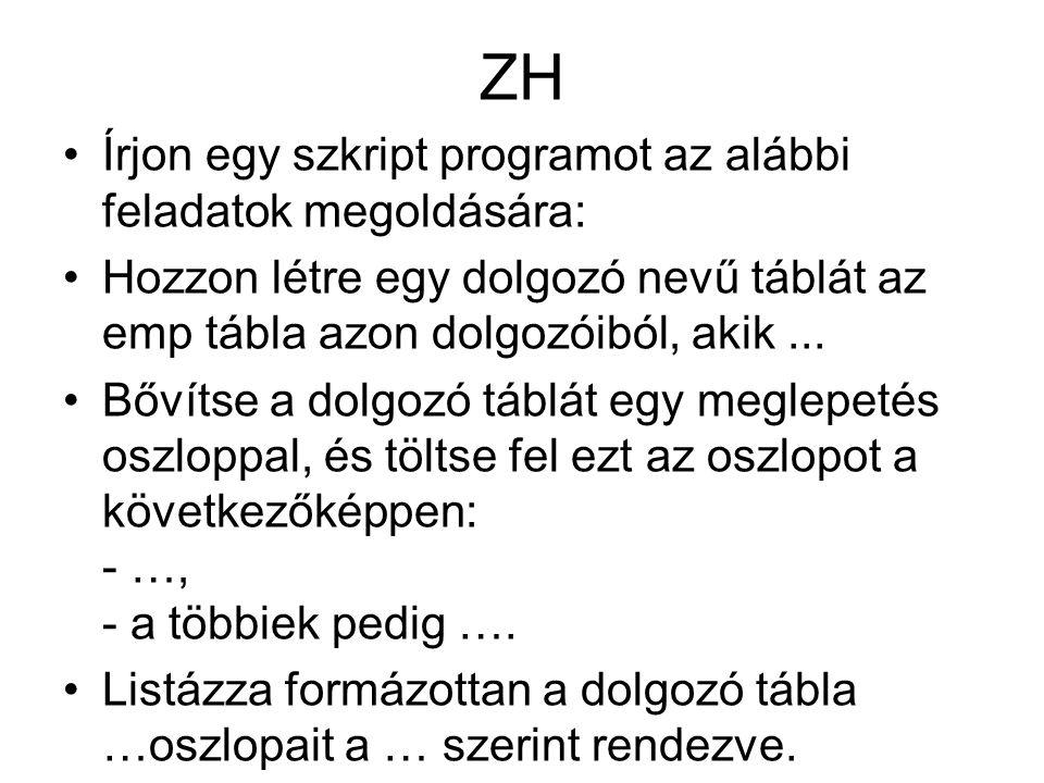 ZH Írjon egy szkript programot az alábbi feladatok megoldására: Hozzon létre egy dolgozó nevű táblát az emp tábla azon dolgozóiból, akik... Bővítse a