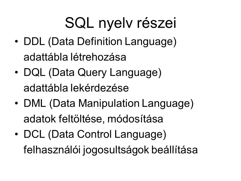 SQL nyelv részei DDL (Data Definition Language) adattábla létrehozása DQL (Data Query Language) adattábla lekérdezése DML (Data Manipulation Language)