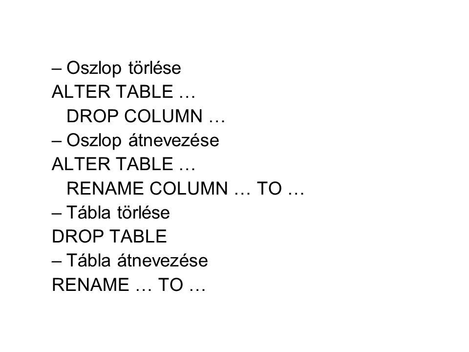 –Oszlop törlése ALTER TABLE … DROP COLUMN … –Oszlop átnevezése ALTER TABLE … RENAME COLUMN … TO … –Tábla törlése DROP TABLE –Tábla átnevezése RENAME …