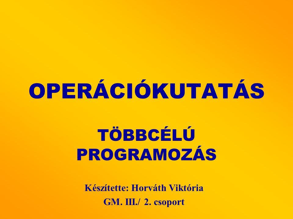 OPERÁCIÓKUTATÁS TÖBBCÉLÚ PROGRAMOZÁS Készítette: Horváth Viktória GM. III./ 2. csoport