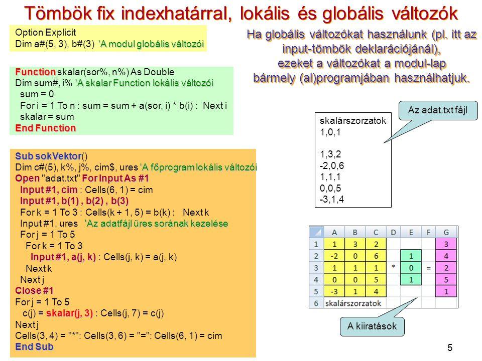 5 Tömbök fix indexhatárral, lokális és globális változók Option Explicit A modul globális változói Dim a#(5, 3), b#(3) A modul globális változói Function Function skalar(sor%, n%) As Double A skalar Function lokális változói Dim sum#, i% A skalar Function lokális változói sum = 0 For i = 1 To n : sum = sum + a(sor, i) * b(i) : Next i skalar = sum End Function Sub sokVektor Sub sokVektor() A főprogram lokális változói Dim c#(5), k%, j%, cim$, ures A főprogram lokális változói OpenFor Input As #1 Open adat.txt For Input As #1 Input #1, cim Input #1, cim : Cells(6, 1) = cim Input #1, b(1), b(2), b(3) For k = 1 To 3 : Cells(k + 1, 5) = b(k) : Next k Az adatfájl üres sorának kezelése Input #1, ures Az adatfájl üres sorának kezelése For j = 1 To 5 For k = 1 To 3 Input #1, a(j, k) Input #1, a(j, k) : Cells(j, k) = a(j, k) Next k Next j Close #1 For j = 1 To 5 skalar(j, 3) c(j) = skalar(j, 3) : Cells(j, 7) = c(j) Next j Cells(3, 4) = * : Cells(3, 6) = = : Cells(6, 1) = cim End Sub skalárszorzatok 1,0,1 1,3,2 -2,0,6 1,1,1 0,0,5 -3,1,4 Az adat.txt fájl A kiiratások Ha globális változókat használunk (pl.
