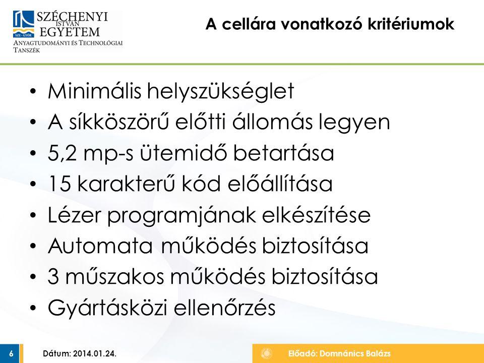 Minimális helyszükséglet A síkköszörű előtti állomás legyen 5,2 mp-s ütemidő betartása 15 karakterű kód előállítása Lézer programjának elkészítése Automata működés biztosítása 3 műszakos működés biztosítása Gyártásközi ellenőrzés Dátum: 2014.01.24.6 A cellára vonatkozó kritériumok Előadó: Domnánics Balázs