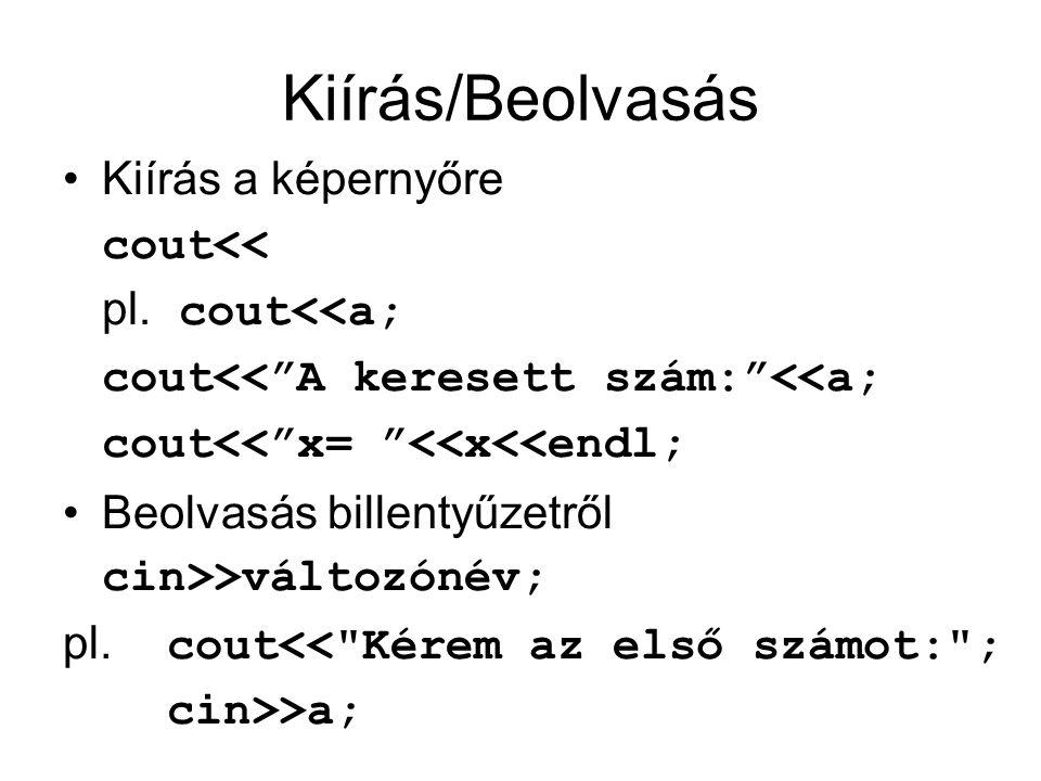"""Kiírás/Beolvasás Kiírás a képernyőre cout<< pl. cout<<a; cout<<""""A keresett szám:""""<<a; cout<<""""x= """"<<x<<endl; Beolvasás billentyűzetről cin>>változónév;"""