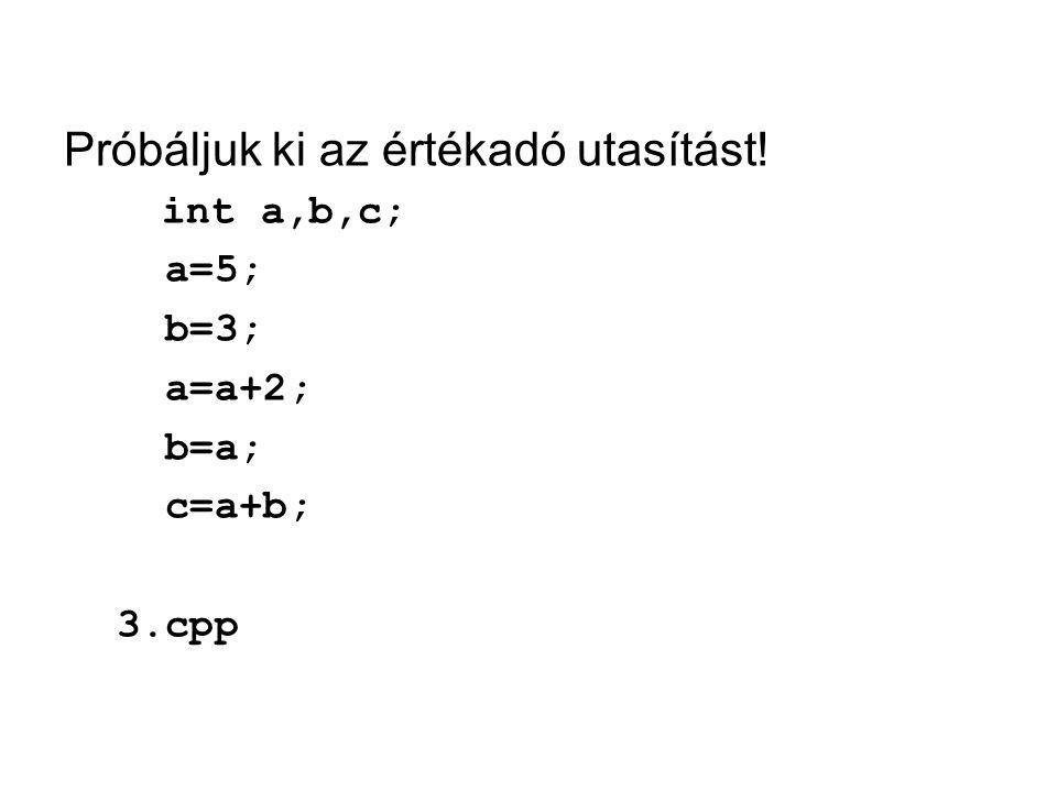 Próbáljuk ki az értékadó utasítást! int a,b,c; a=5; b=3; a=a+2; b=a; c=a+b; 3.cpp
