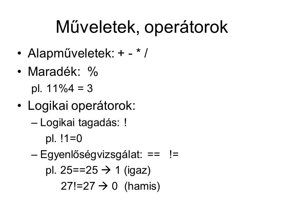 Műveletek, operátorok Alapműveletek: + - * / Maradék: % pl. 11%4 = 3 Logikai operátorok: –Logikai tagadás: ! pl. !1=0 –Egyenlőségvizsgálat: == != pl.