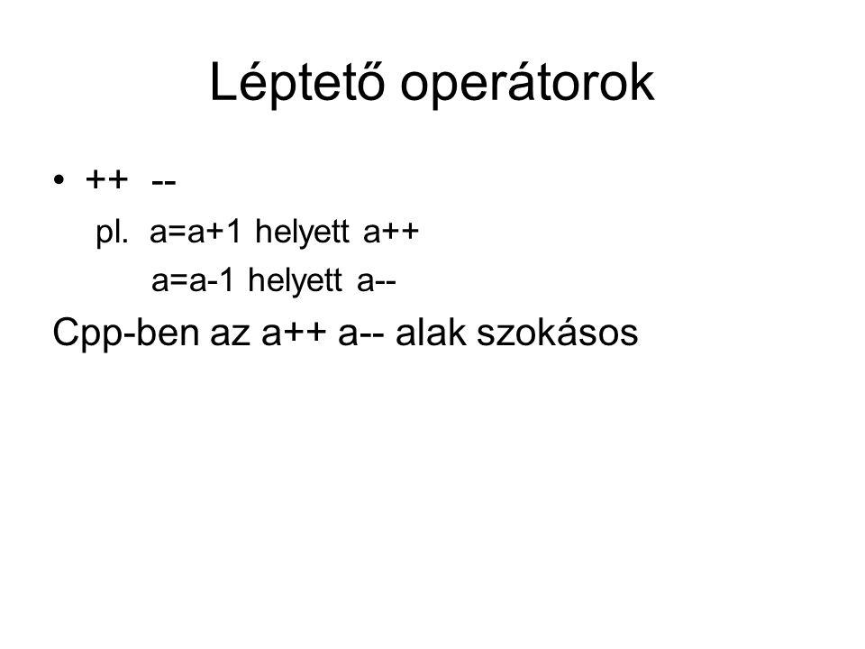 Léptető operátorok ++ -- pl. a=a+1 helyett a++ a=a-1 helyett a-- Cpp-ben az a++ a-- alak szokásos