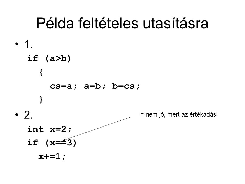 Példa feltételes utasításra 1. if (a>b) { cs=a; a=b; b=cs; } 2. int x=2; if (x==3) x+=1; = nem jó, mert az értékadás!