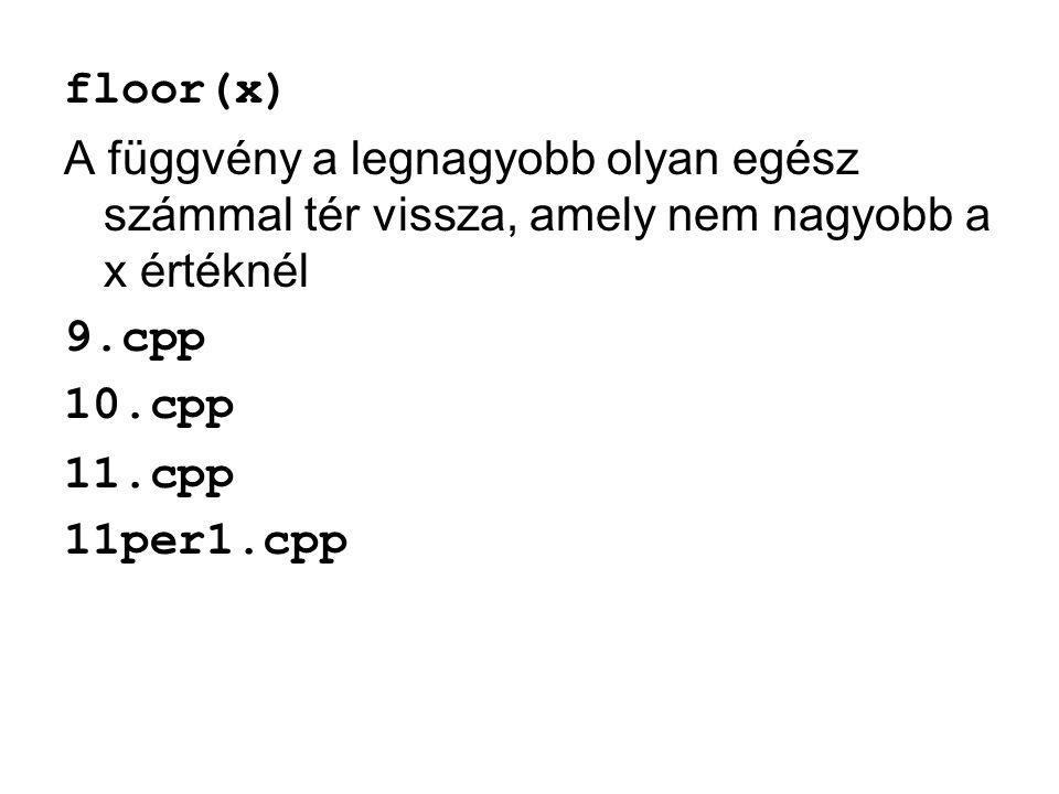 floor(x) A függvény a legnagyobb olyan egész számmal tér vissza, amely nem nagyobb a x értéknél 9.cpp 10.cpp 11.cpp 11per1.cpp