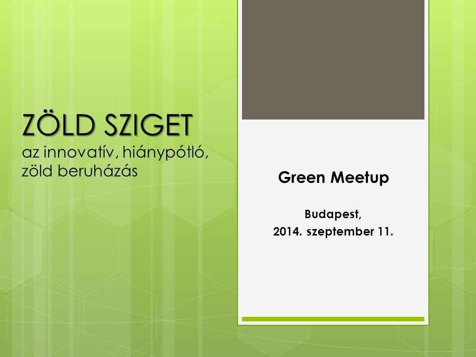 ZÖLD SZIGET ZÖLD SZIGET az innovatív, hiánypótló, zöld beruházás Green Meetup Budapest, 2014.