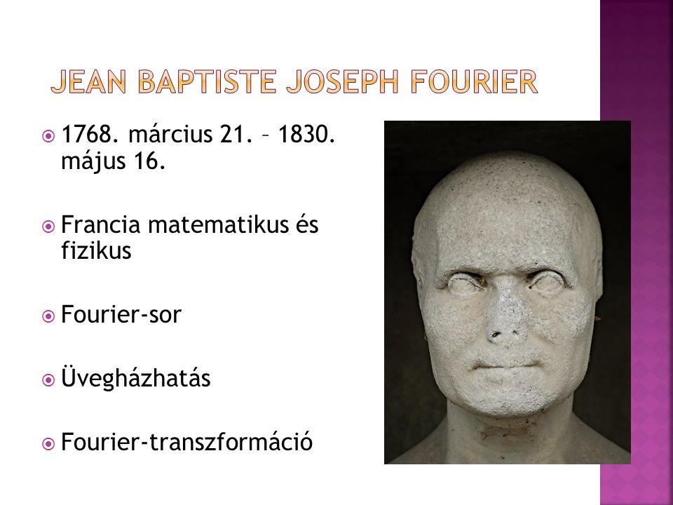  1768. március 21. – 1830. május 16.  Francia matematikus és fizikus  Fourier-sor  Üvegházhatás  Fourier-transzformáció