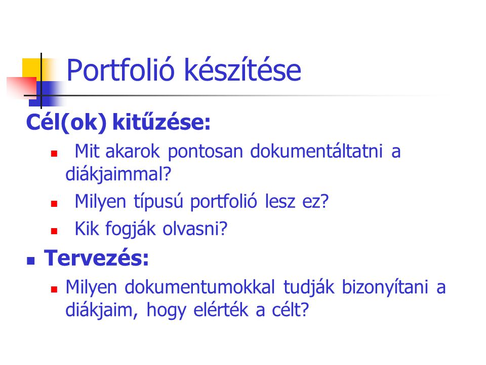 Portfolió készítése Cél(ok) kitűzése: Mit akarok pontosan dokumentáltatni a diákjaimmal? Milyen típusú portfolió lesz ez? Kik fogják olvasni? Tervezés