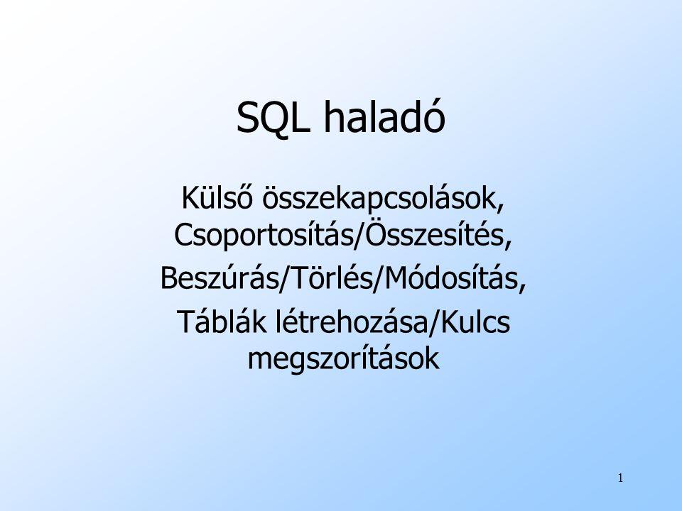 1 SQL haladó Külső összekapcsolások, Csoportosítás/Összesítés, Beszúrás/Törlés/Módosítás, Táblák létrehozása/Kulcs megszorítások