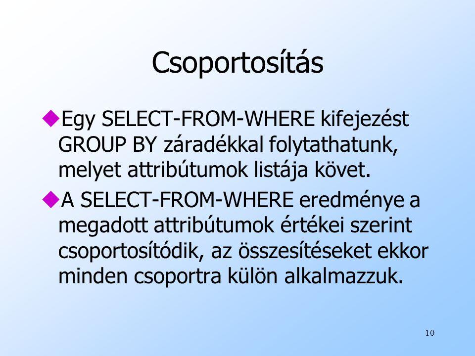 10 Csoportosítás uEgy SELECT-FROM-WHERE kifejezést GROUP BY záradékkal folytathatunk, melyet attribútumok listája követ. uA SELECT-FROM-WHERE eredmény