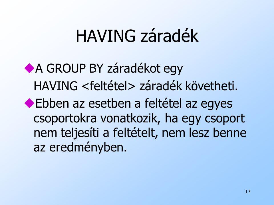 15 HAVING záradék uA GROUP BY záradékot egy HAVING záradék követheti. uEbben az esetben a feltétel az egyes csoportokra vonatkozik, ha egy csoport nem