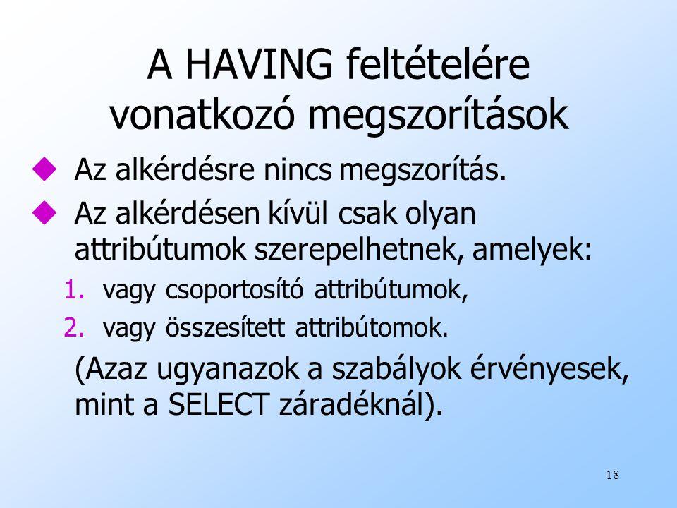 18 A HAVING feltételére vonatkozó megszorítások uAz alkérdésre nincs megszorítás. uAz alkérdésen kívül csak olyan attribútumok szerepelhetnek, amelyek